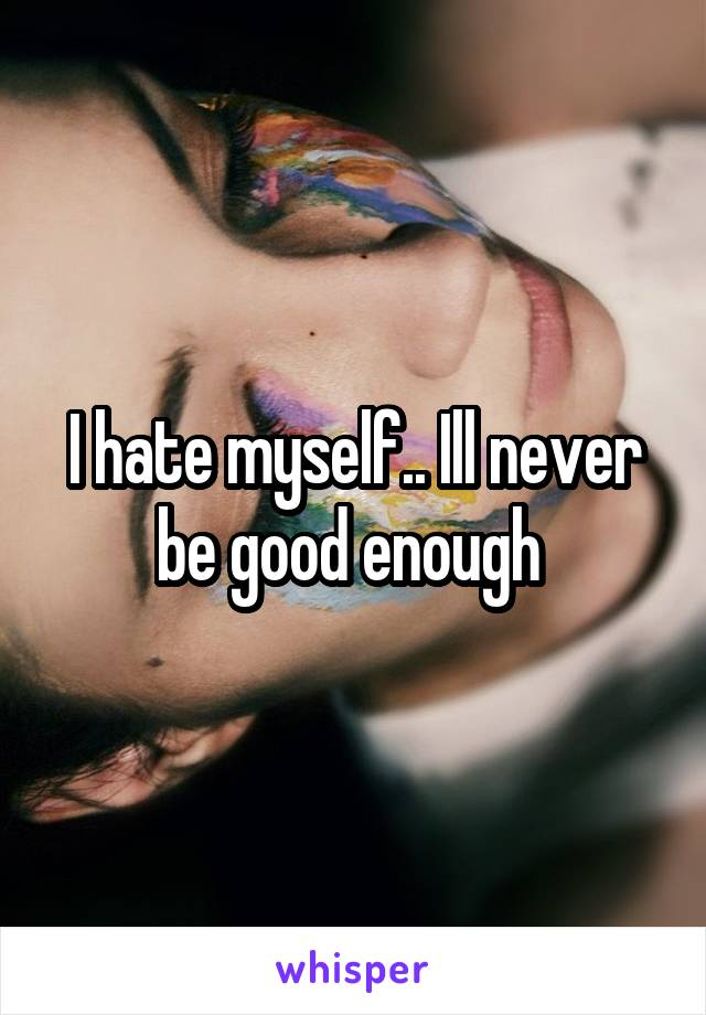 I hate myself.. Ill never be good enough
