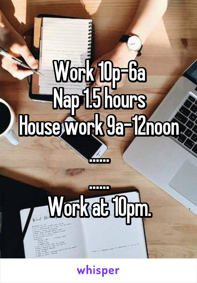 Work 10p-6a Nap 1.5 hours House work 9a-12noon ...... ...... Work at 10pm.