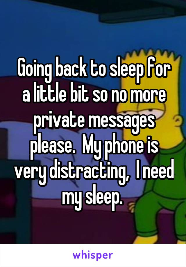 Going back to sleep for a little bit so no more private messages please.  My phone is very distracting,  I need my sleep.