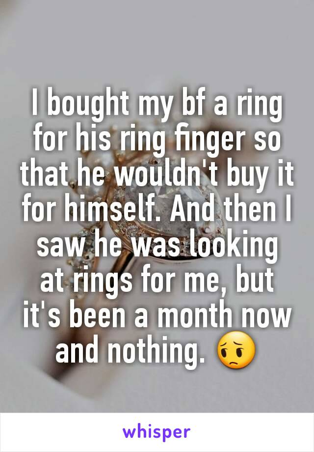 I bought my bf a ring for his ring finger so that he wouldn't buy it for himself. And then I saw he was looking at rings for me, but it's been a month now and nothing. 😔