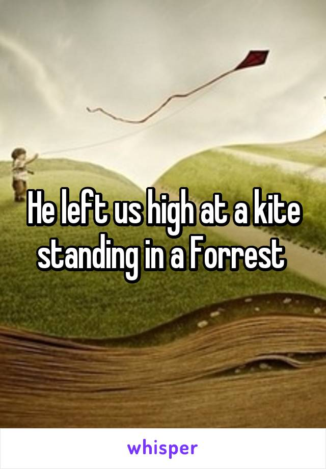 He left us high at a kite standing in a Forrest