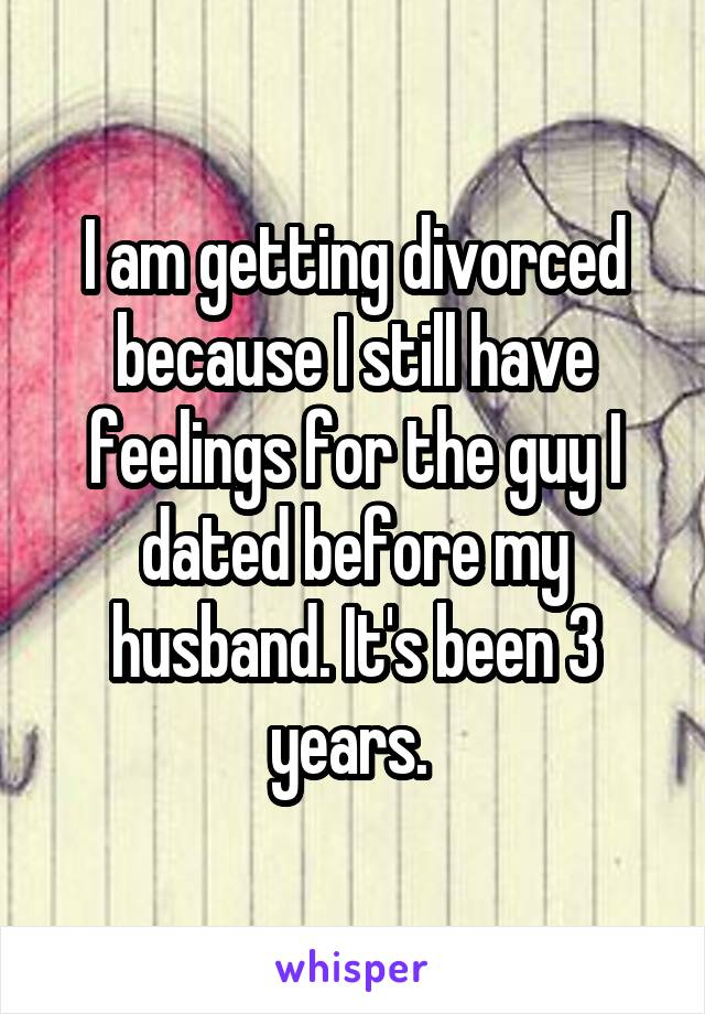 I am getting divorced because I still have feelings for the guy I dated before my husband. It's been 3 years.