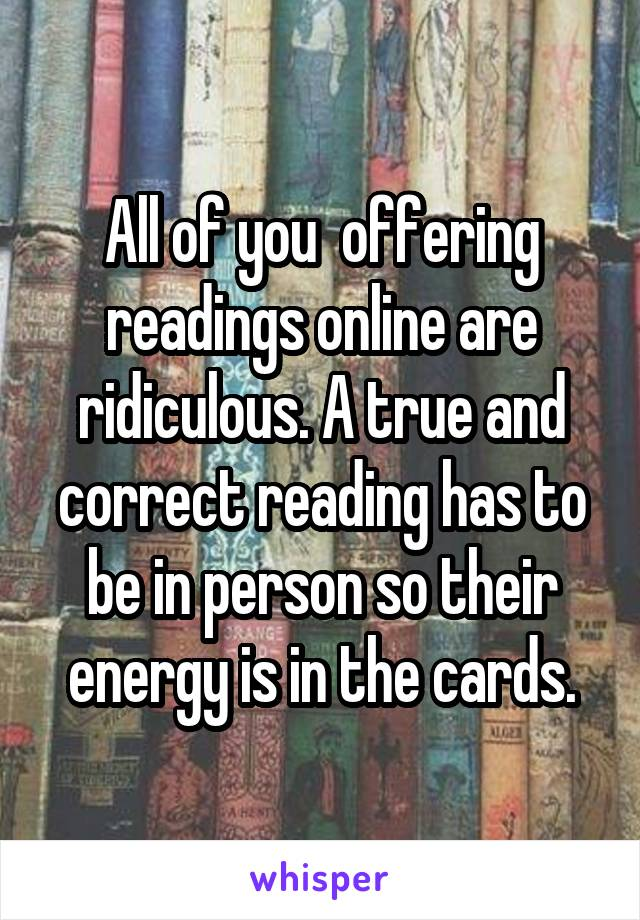 All of you  offering readings online are ridiculous. A true and correct reading has to be in person so their energy is in the cards.