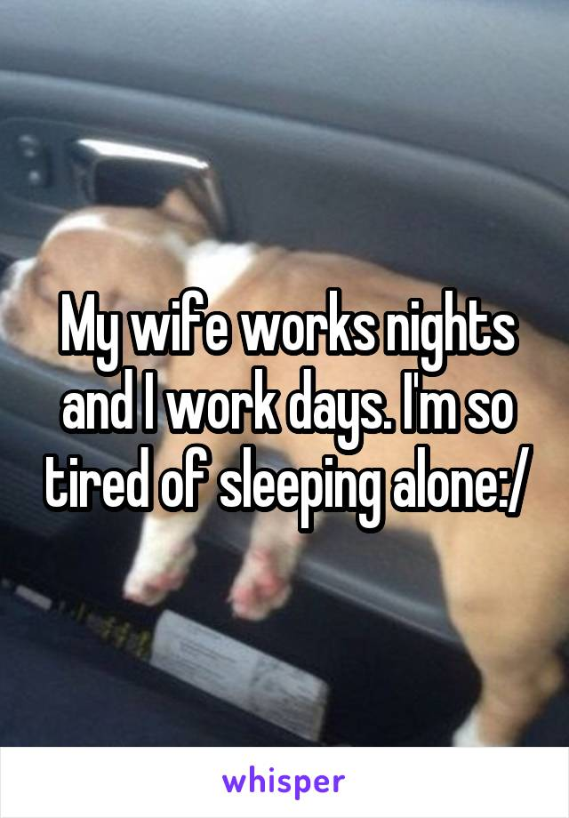 My wife works nights and I work days. I'm so tired of sleeping alone:/
