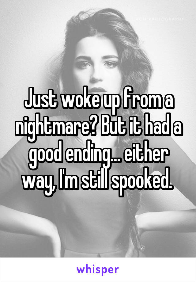 Just woke up from a nightmare? But it had a good ending... either way, I'm still spooked.