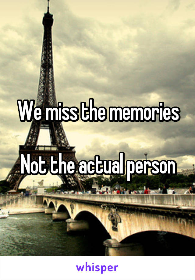 We miss the memories  Not the actual person