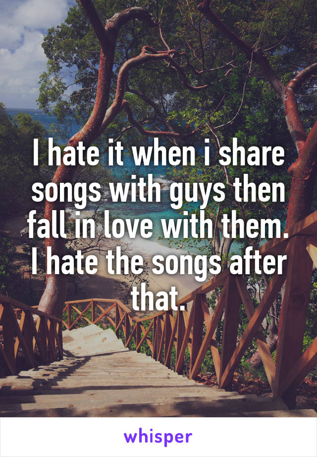 I hate it when i share songs with guys then fall in love with them. I hate the songs after that.
