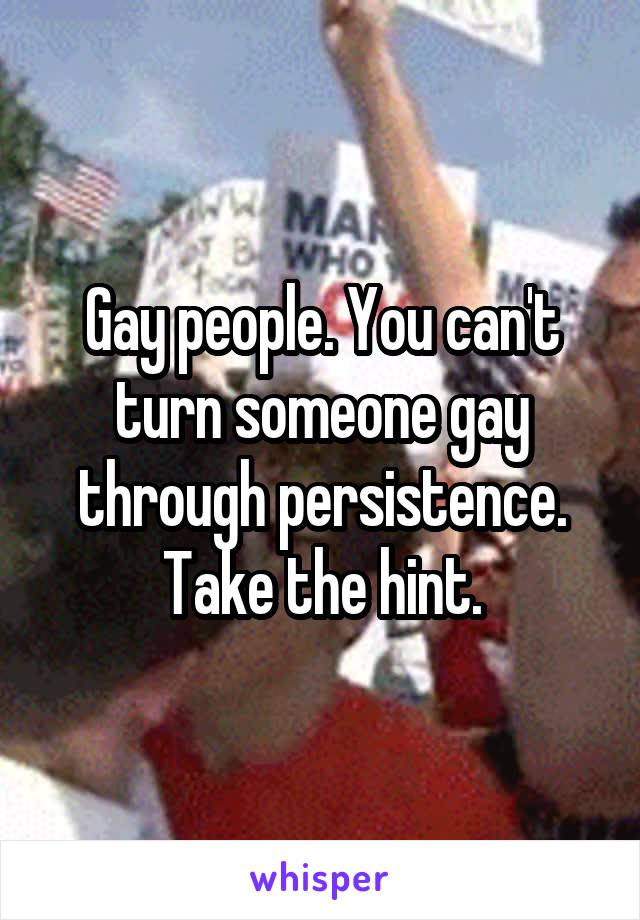 Gay people. You can't turn someone gay through persistence. Take the hint.