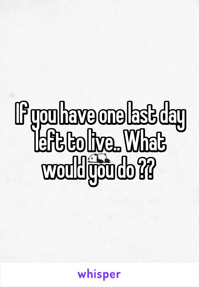 If you have one last day left to live.. What would you do ??