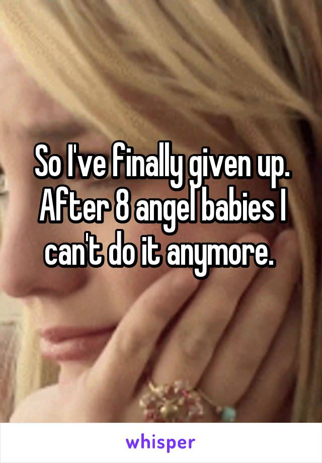 So I've finally given up. After 8 angel babies I can't do it anymore.