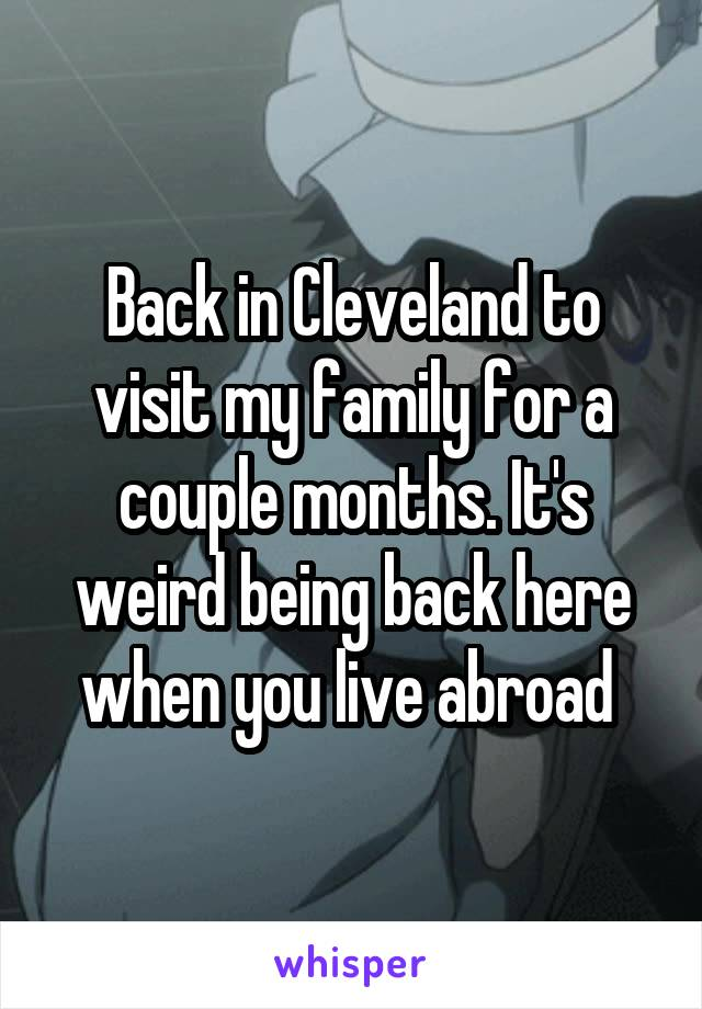Back in Cleveland to visit my family for a couple months. It's weird being back here when you live abroad