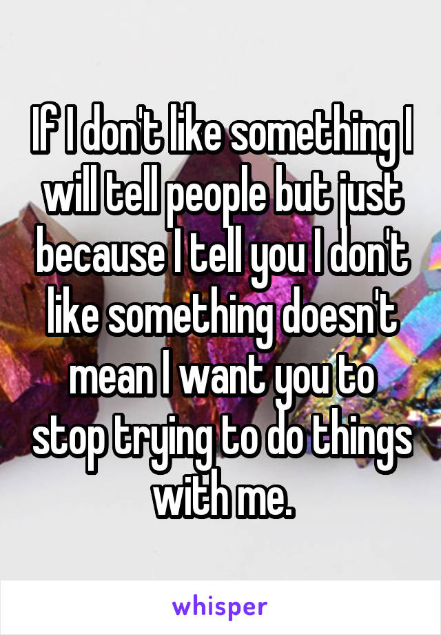 If I don't like something I will tell people but just because I tell you I don't like something doesn't mean I want you to stop trying to do things with me.