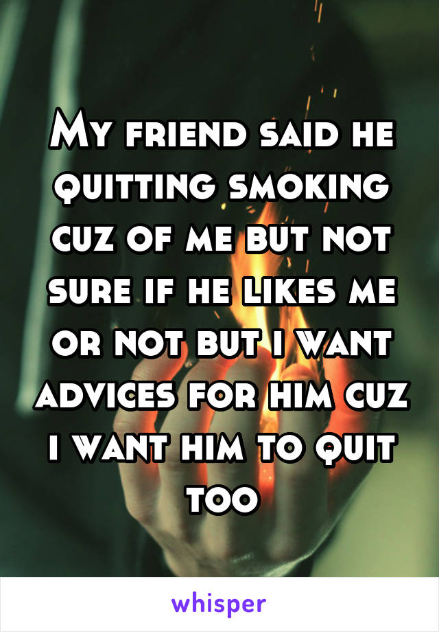 My friend said he quitting smoking cuz of me but not sure if he likes me or not but i want advices for him cuz i want him to quit too