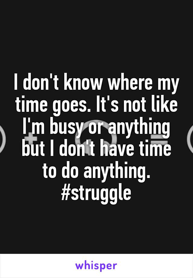 I don't know where my time goes. It's not like I'm busy or anything but I don't have time to do anything. #struggle