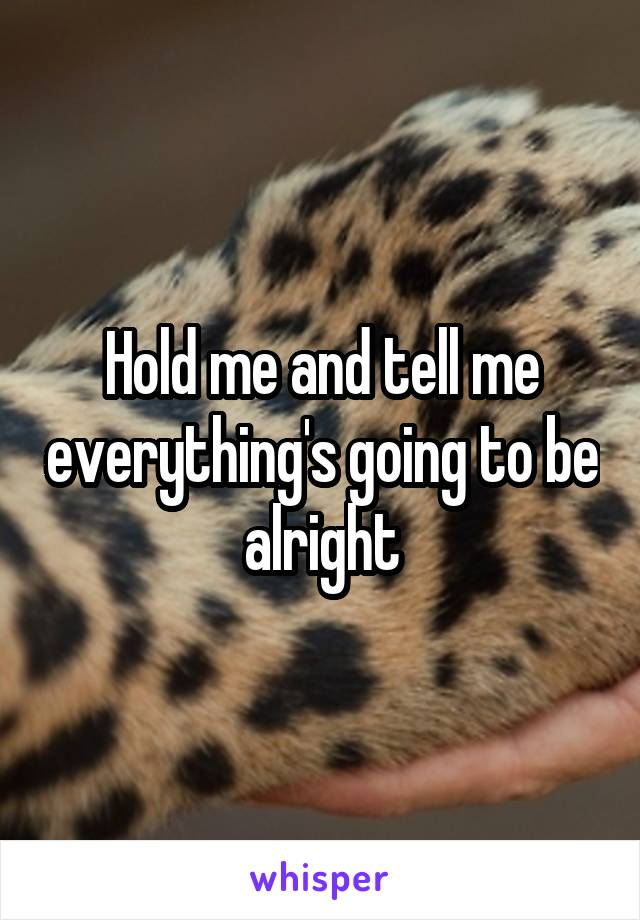 Hold me and tell me everything's going to be alright