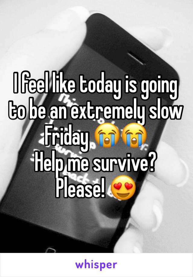 I feel like today is going to be an extremely slow Friday 😭😭 Help me survive?  Please! 😍