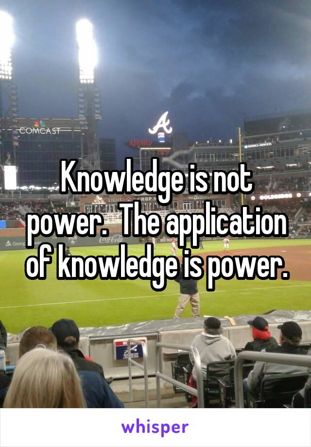 Knowledge is not power.  The application of knowledge is power.