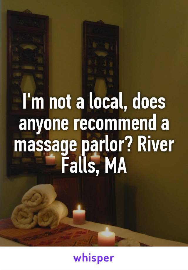 I'm not a local, does anyone recommend a massage parlor? River Falls, MA