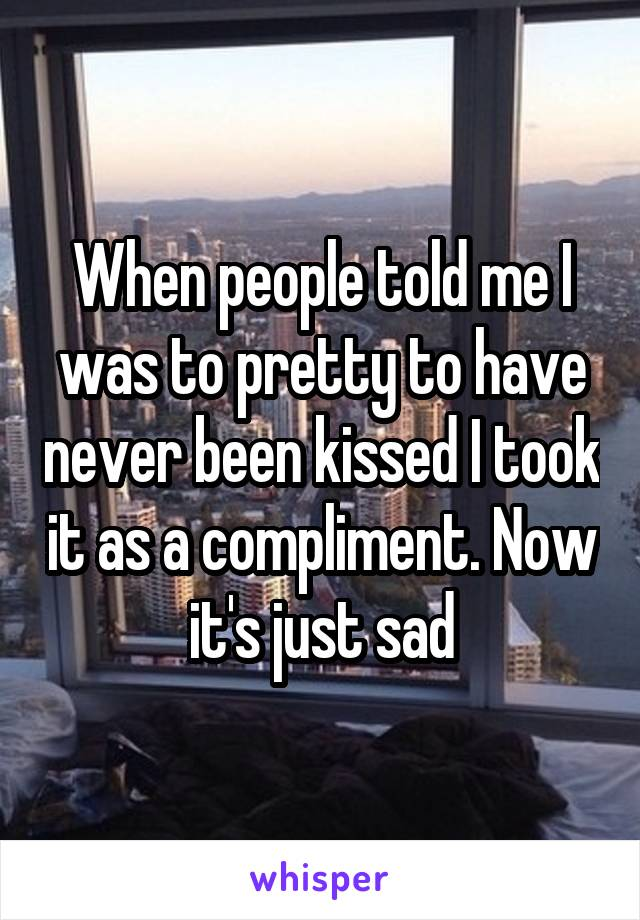 When people told me I was to pretty to have never been kissed I took it as a compliment. Now it's just sad