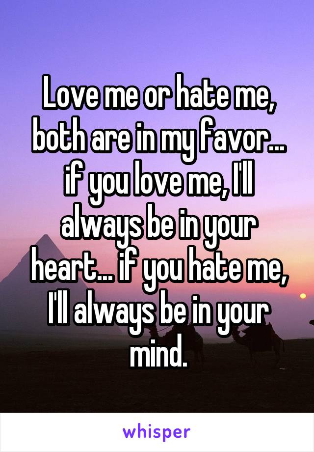 Love me or hate me, both are in my favor... if you love me, I'll always be in your heart... if you hate me, I'll always be in your mind.