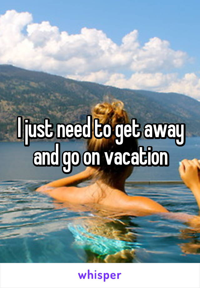 I just need to get away and go on vacation