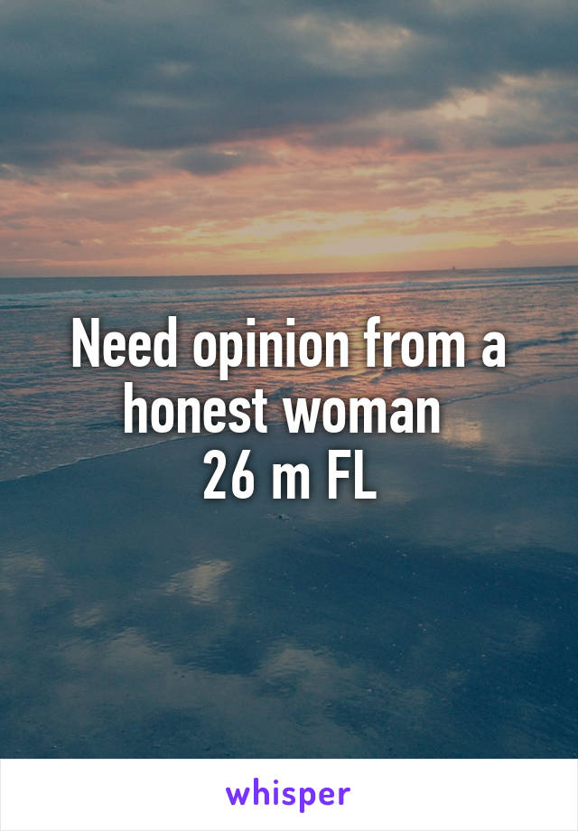 Need opinion from a honest woman  26 m FL