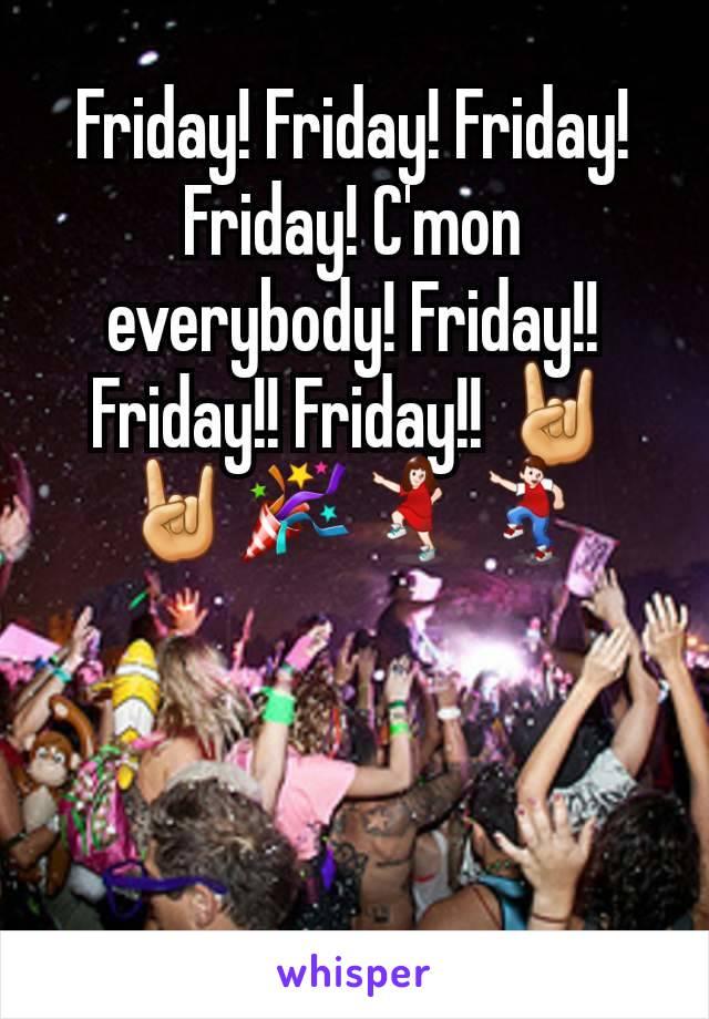 Friday! Friday! Friday! Friday! C'mon everybody! Friday!! Friday!! Friday!! 🤘🤘🎉💃🕺