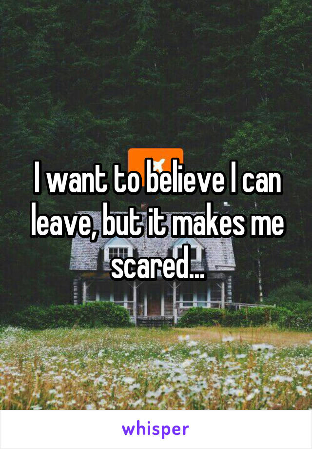 I want to believe I can leave, but it makes me scared...