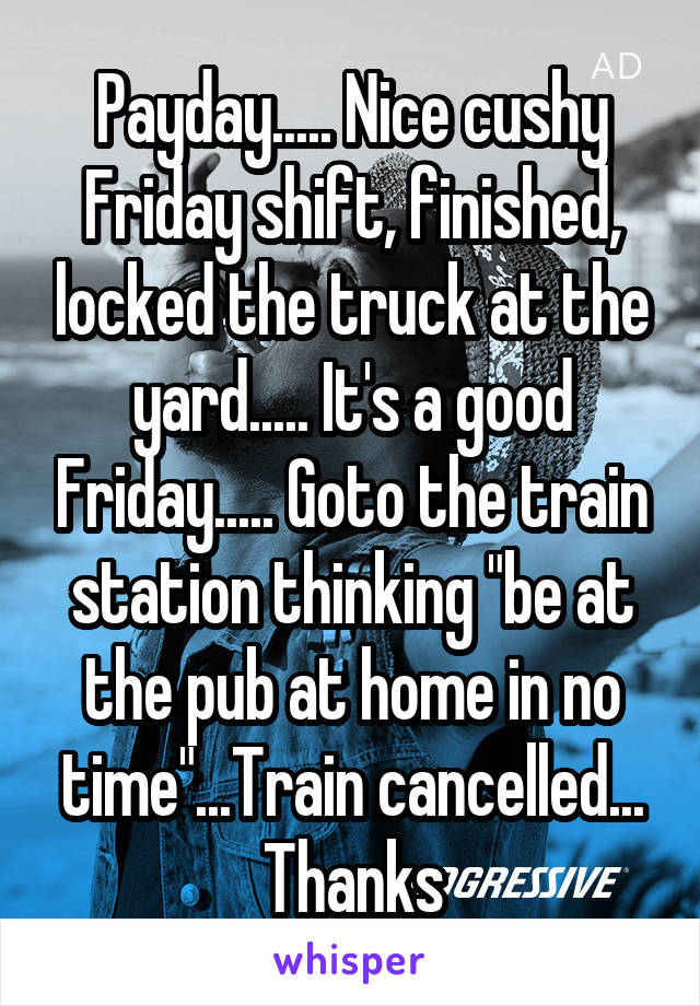 """Payday..... Nice cushy Friday shift, finished, locked the truck at the yard..... It's a good Friday..... Goto the train station thinking """"be at the pub at home in no time""""...Train cancelled... Thanks"""