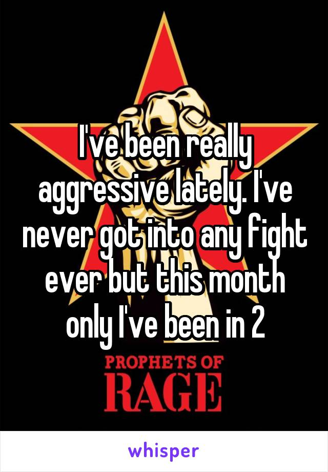 I've been really aggressive lately. I've never got into any fight ever but this month only I've been in 2