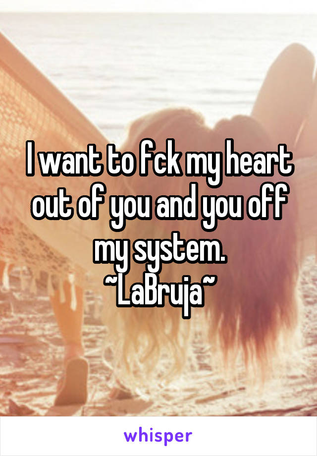 I want to fck my heart out of you and you off my system. ~LaBruja~