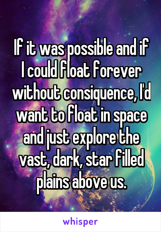 If it was possible and if I could float forever without consiquence, I'd want to float in space and just explore the vast, dark, star filled plains above us.