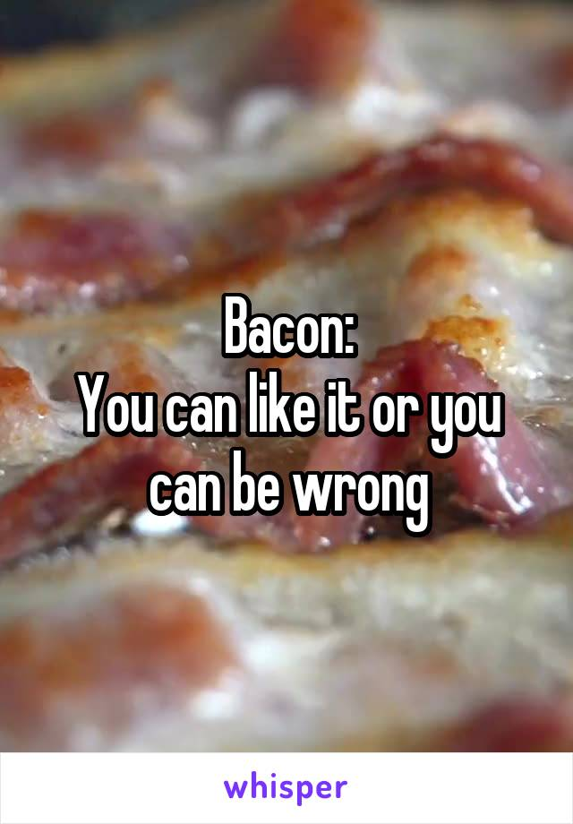 Bacon: You can like it or you can be wrong