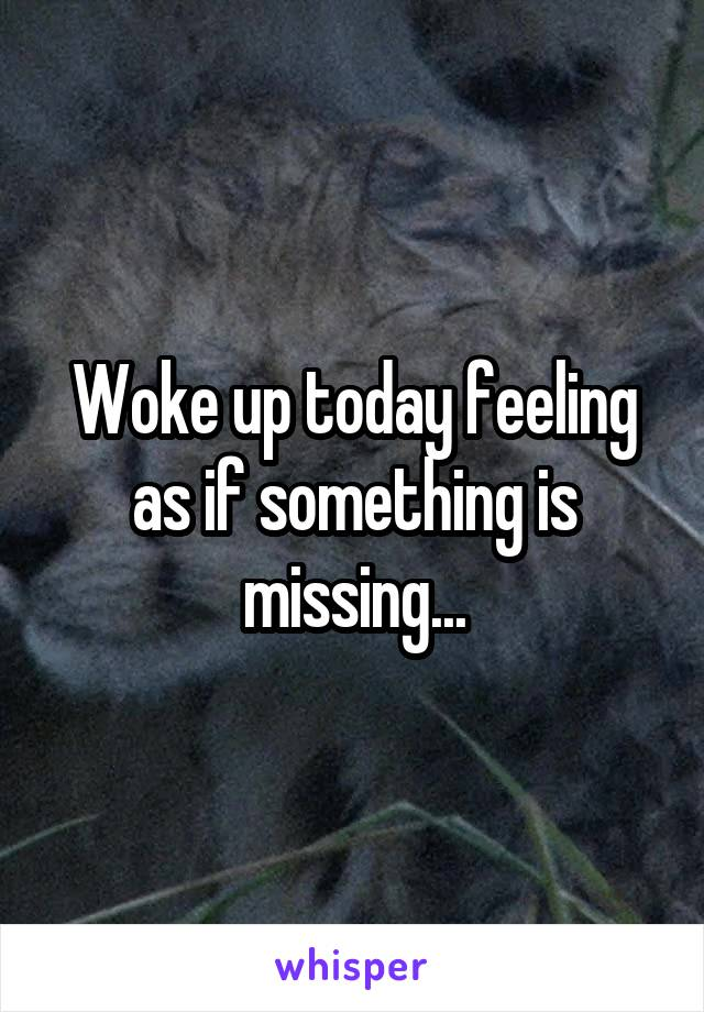 Woke up today feeling as if something is missing...