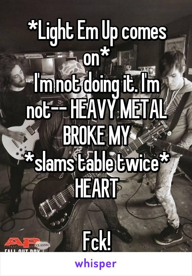 *Light Em Up comes on* I'm not doing it. I'm not-- HEAVY METAL BROKE MY *slams table twice* HEART  Fck!