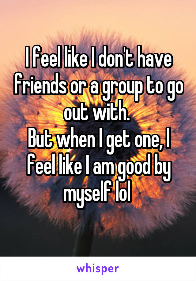 I feel like I don't have friends or a group to go out with.  But when I get one, I feel like I am good by myself lol