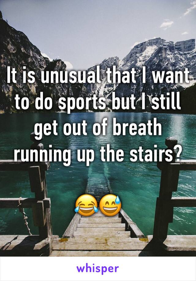 It is unusual that I want to do sports but I still get out of breath running up the stairs?  😂😅