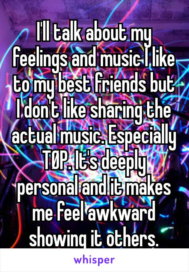 I'll talk about my feelings and music I like to my best friends but I don't like sharing the actual music. Especially TØP. It's deeply personal and it makes me feel awkward showing it others.