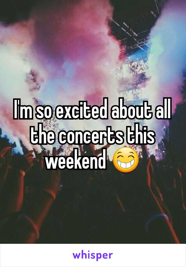 I'm so excited about all the concerts this weekend 😁