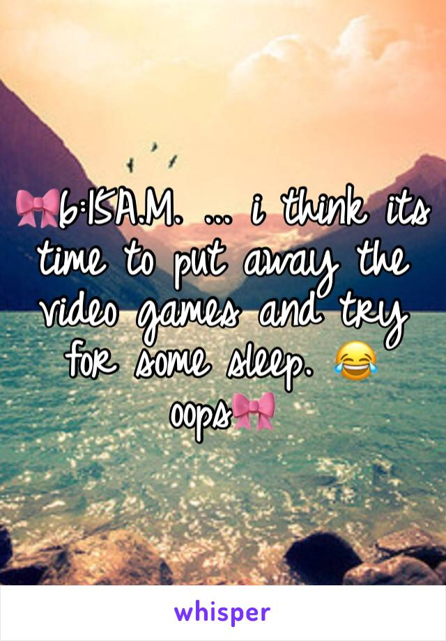 🎀6:15A.M. ... i think its time to put away the video games and try for some sleep. 😂 oops🎀