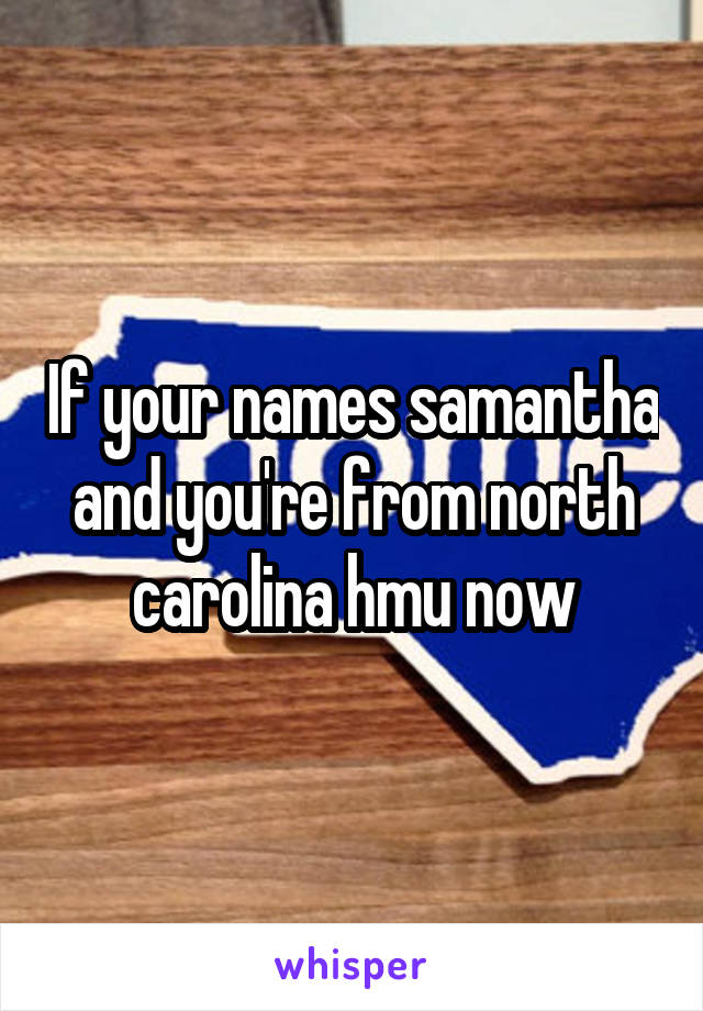 If your names samantha and you're from north carolina hmu now