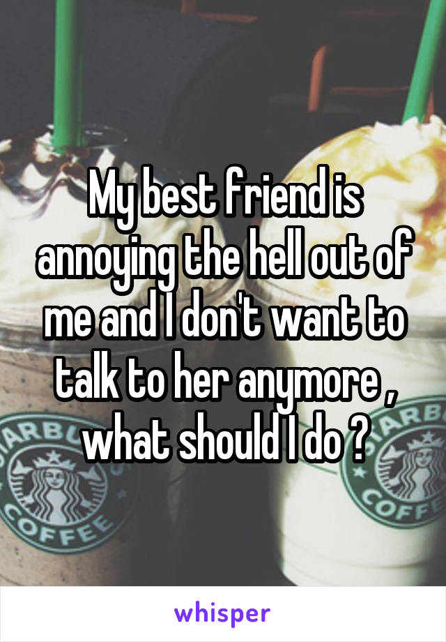 My best friend is annoying the hell out of me and I don't want to talk to her anymore , what should I do ?