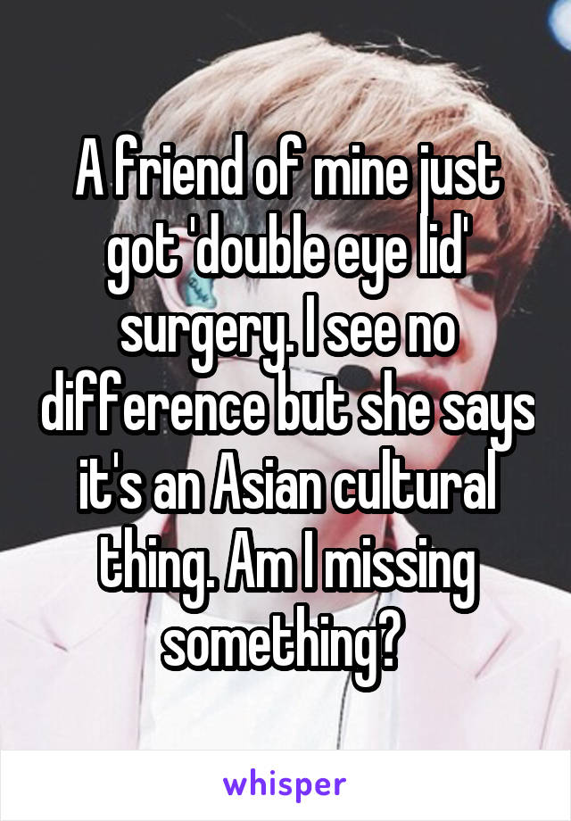 A friend of mine just got 'double eye lid' surgery. I see no difference but she says it's an Asian cultural thing. Am I missing something?