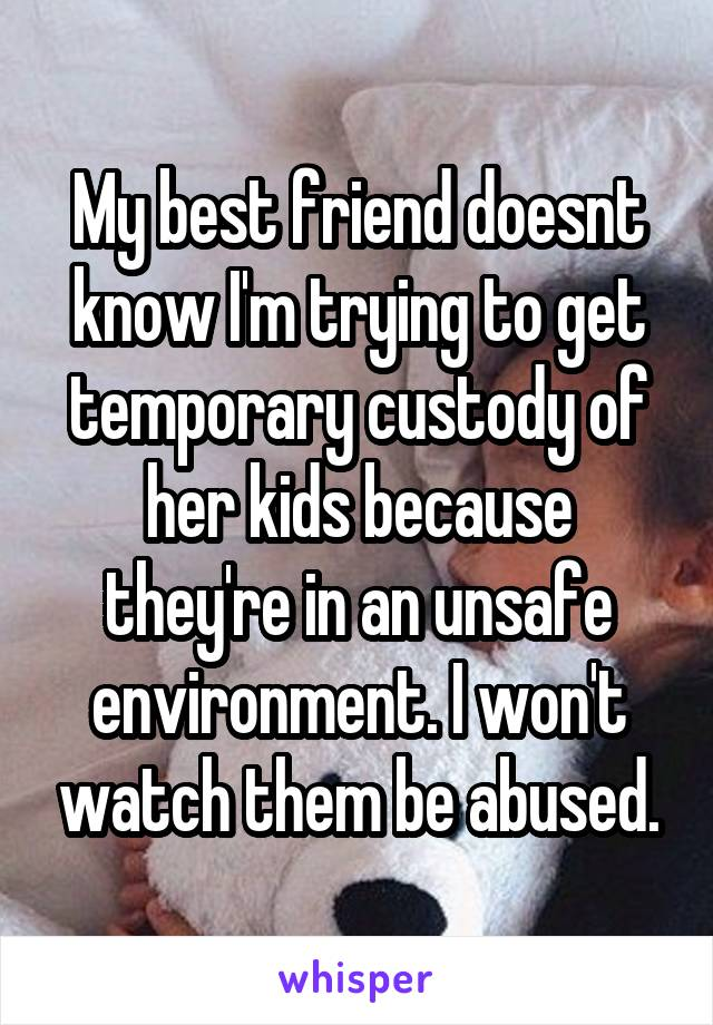My best friend doesnt know I'm trying to get temporary custody of her kids because they're in an unsafe environment. I won't watch them be abused.