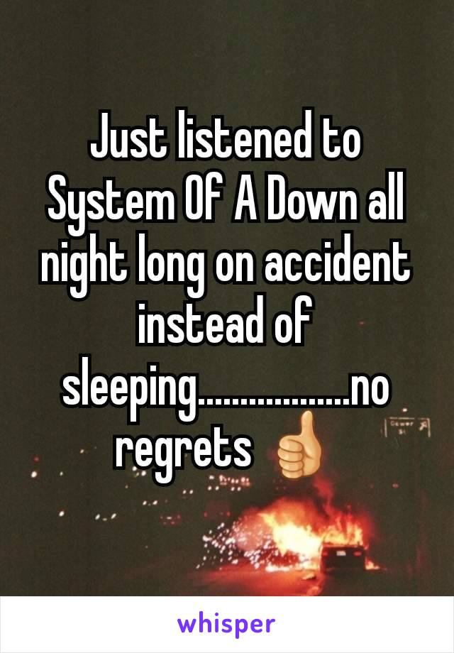 Just listened to System Of A Down all night long on accident instead of sleeping..................no regrets 👍