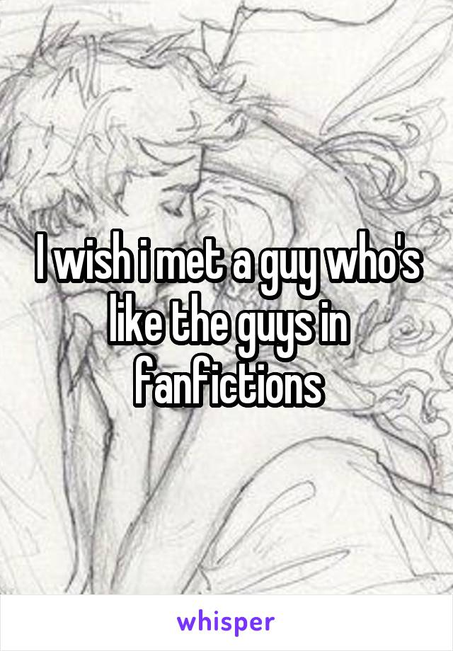 I wish i met a guy who's like the guys in fanfictions