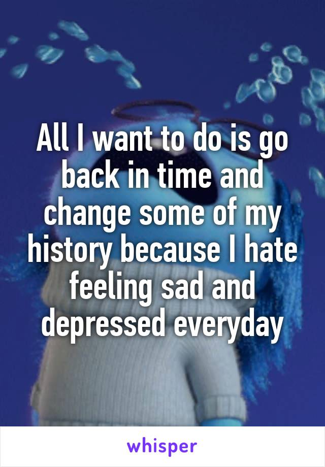 All I want to do is go back in time and change some of my history because I hate feeling sad and depressed everyday