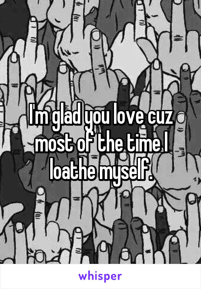 I'm glad you love cuz most of the time I loathe myself.