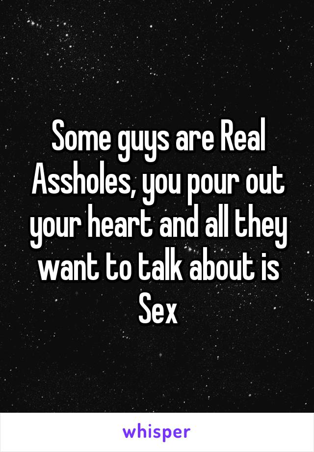 Some guys are Real Assholes, you pour out your heart and all they want to talk about is Sex