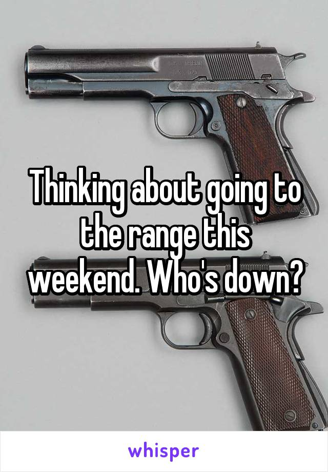 Thinking about going to the range this weekend. Who's down?
